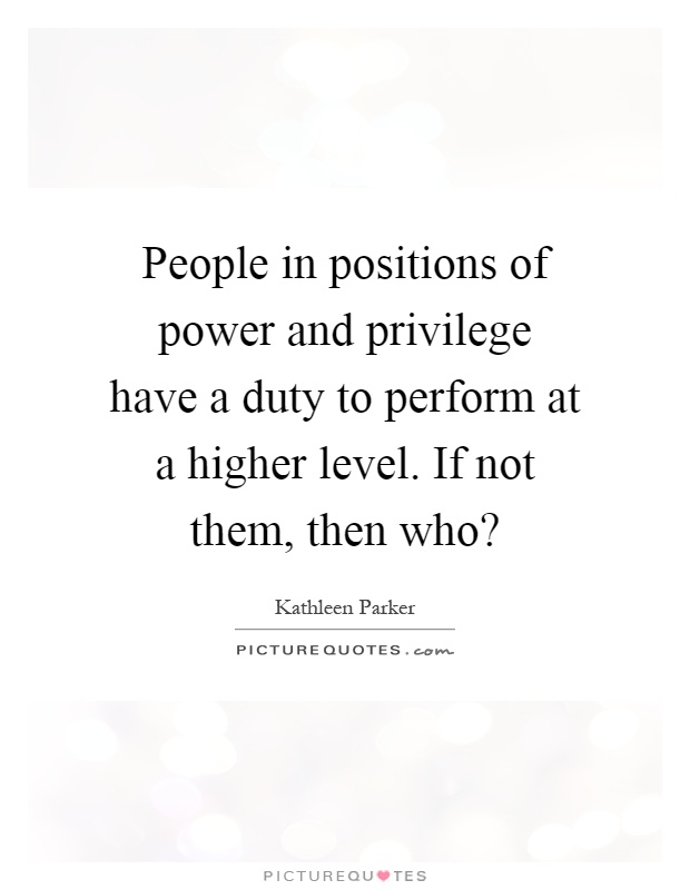 People in positions of power and privilege have a duty to perform at a higher level. If not them, then who? Picture Quote #1