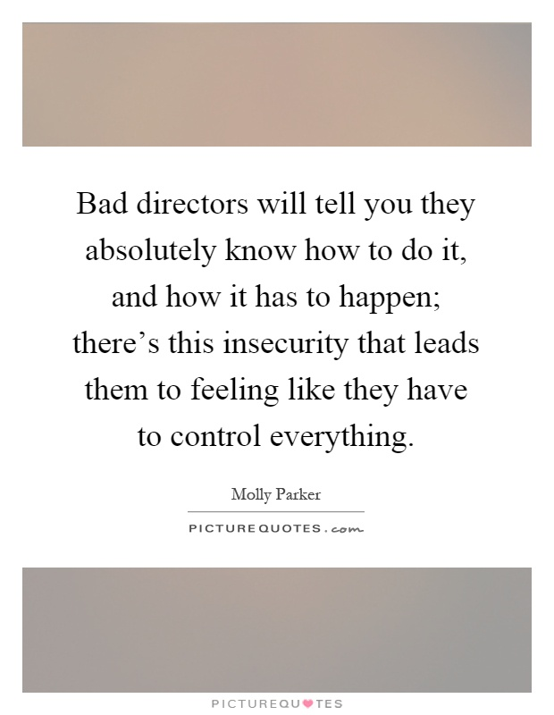 Bad directors will tell you they absolutely know how to do it, and how it has to happen; there's this insecurity that leads them to feeling like they have to control everything Picture Quote #1