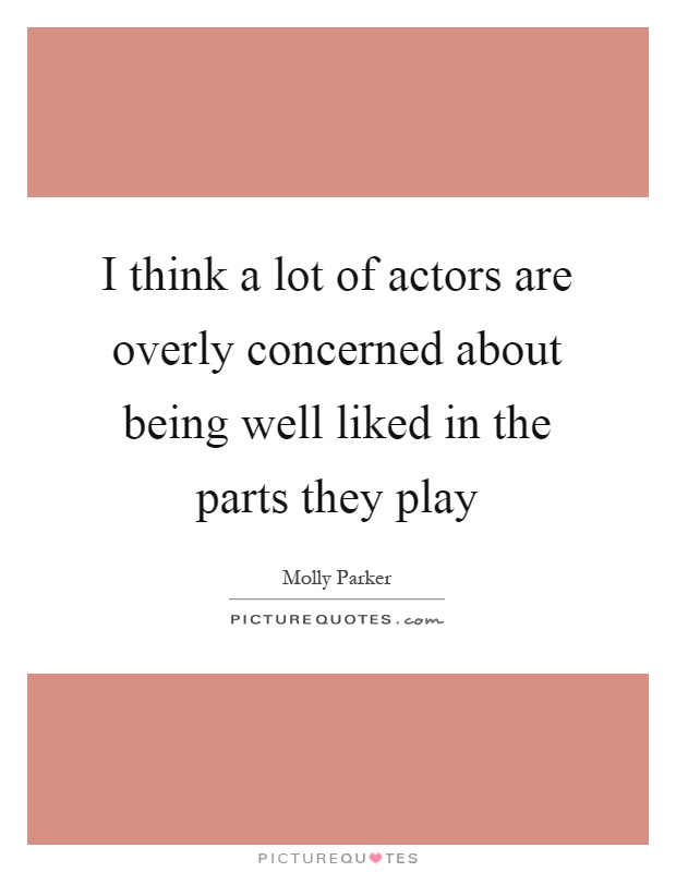 I think a lot of actors are overly concerned about being well liked in the parts they play Picture Quote #1