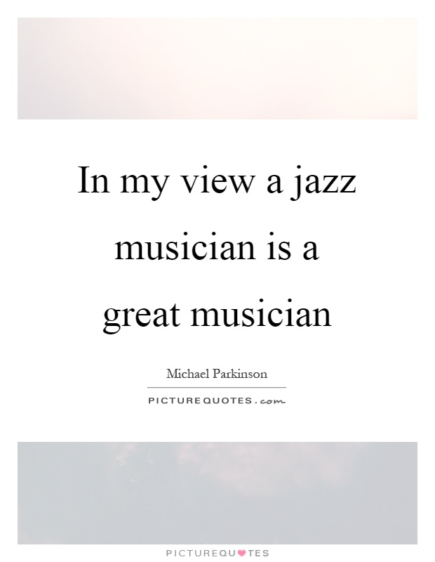 In my view a jazz musician is a great musician Picture Quote #1