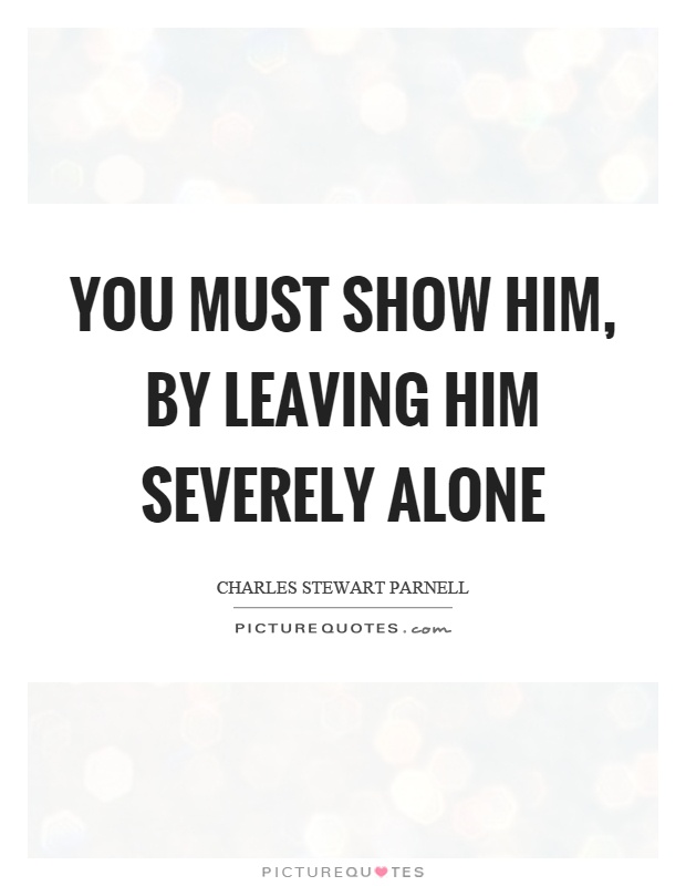 You Must Show Him By Leaving Him Severely Alone Picture Quotes