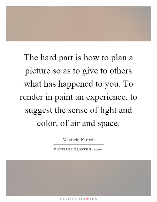 The hard part is how to plan a picture so as to give to others what has happened to you. To render in paint an experience, to suggest the sense of light and color, of air and space Picture Quote #1