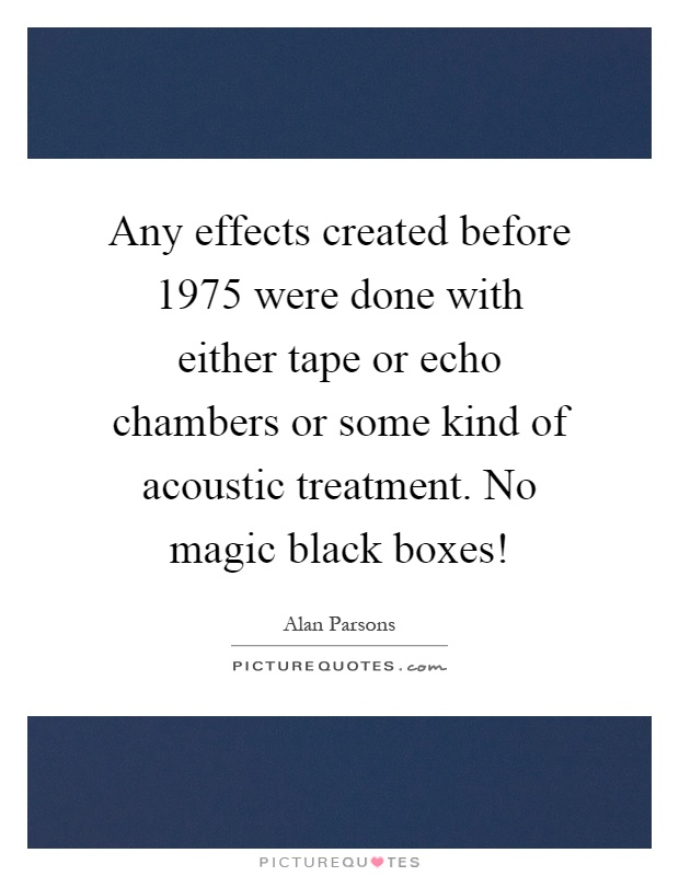 Any effects created before 1975 were done with either tape or echo chambers or some kind of acoustic treatment. No magic black boxes! Picture Quote #1