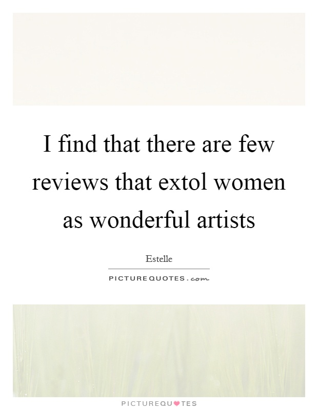 I find that there are few reviews that extol women as wonderful artists Picture Quote #1
