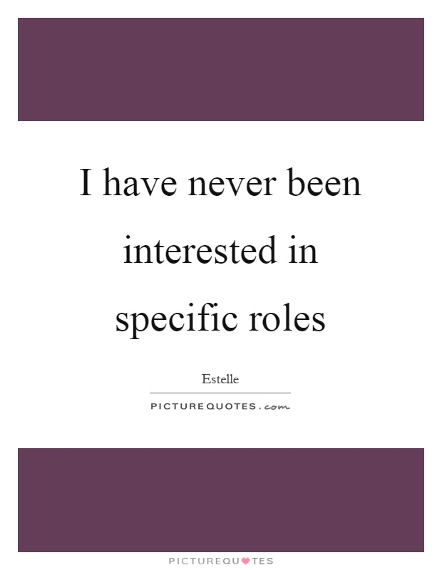 I have never been interested in specific roles Picture Quote #1