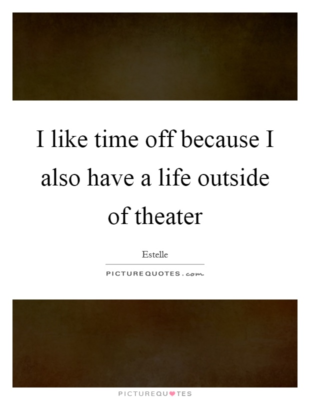 I like time off because I also have a life outside of theater Picture Quote #1