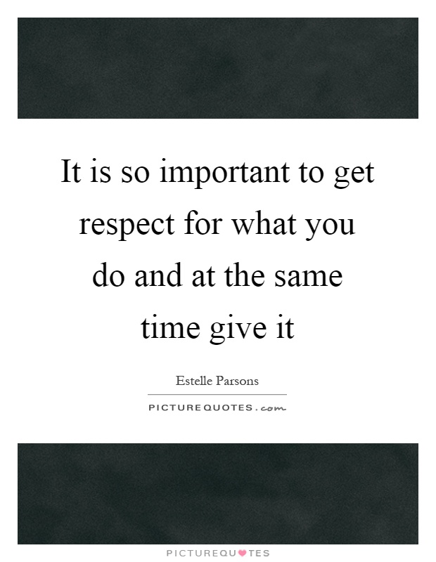 It is so important to get respect for what you do and at the same time give it Picture Quote #1