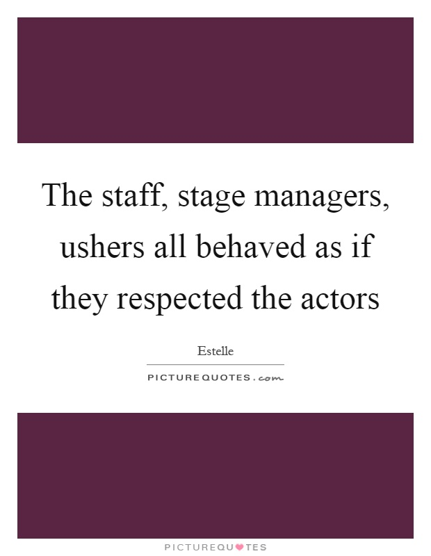 The staff, stage managers, ushers all behaved as if they respected the actors Picture Quote #1