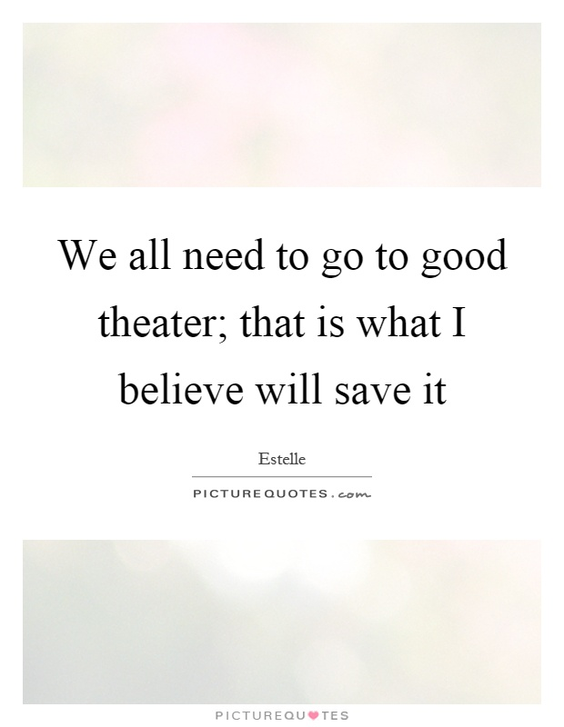 We all need to go to good theater; that is what I believe will save it Picture Quote #1