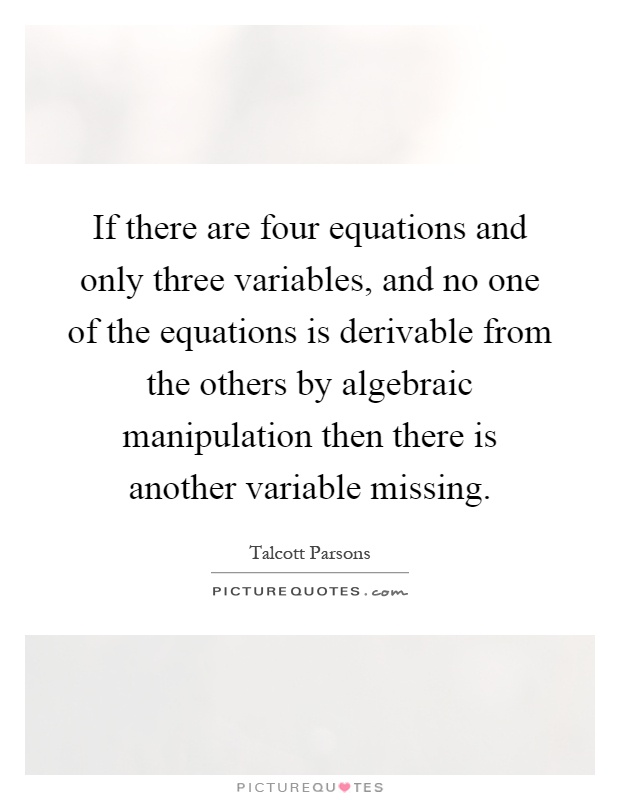 If there are four equations and only three variables, and no one of the equations is derivable from the others by algebraic manipulation then there is another variable missing Picture Quote #1