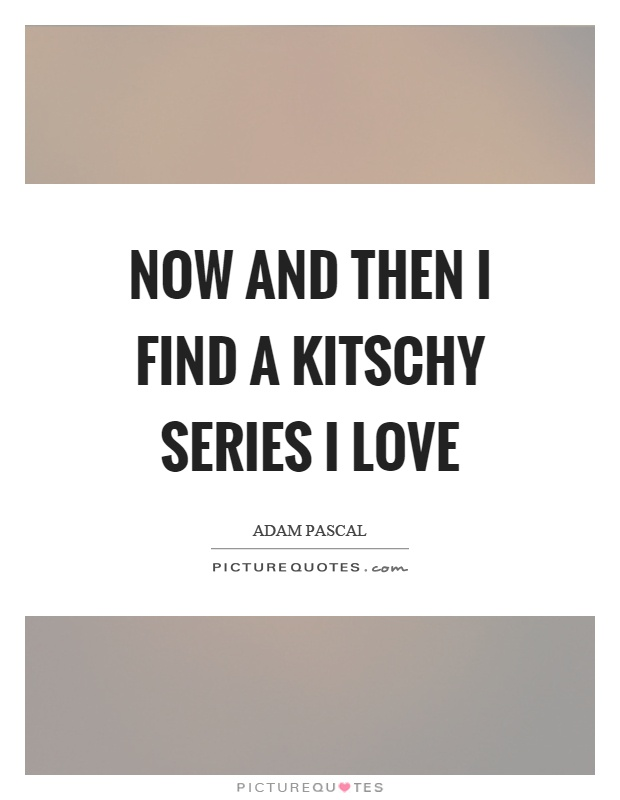 Now and then I find a kitschy series I love Picture Quote #1