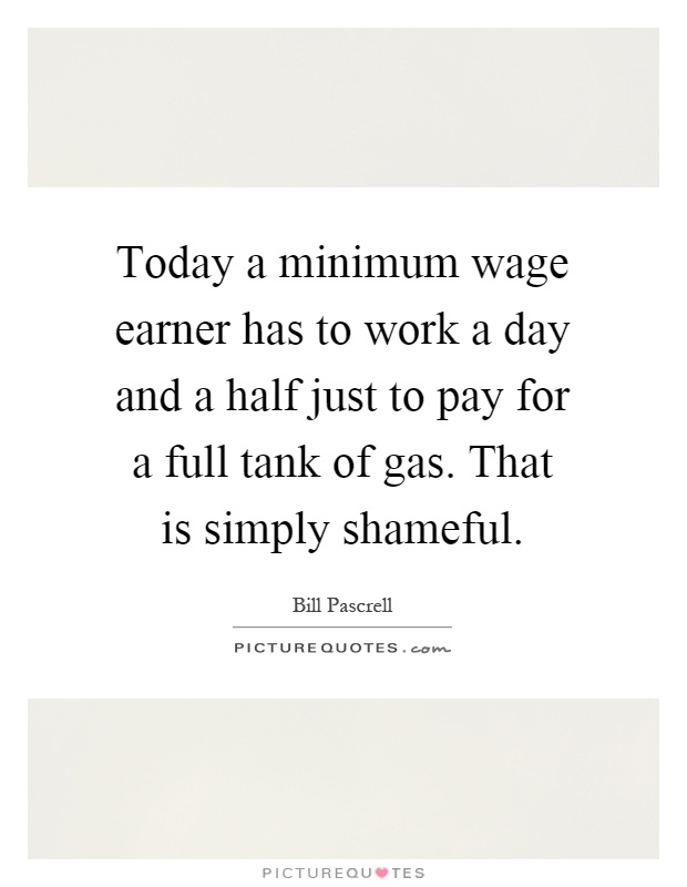 Today a minimum wage earner has to work a day and a half just to pay for a full tank of gas. That is simply shameful Picture Quote #1