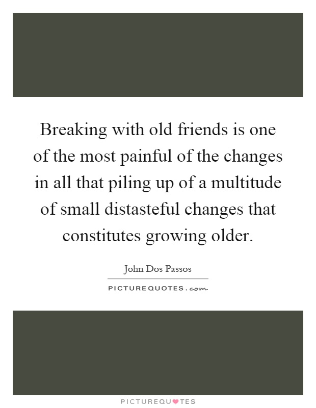 Breaking with old friends is one of the most painful of the changes in all that piling up of a multitude of small distasteful changes that constitutes growing older Picture Quote #1