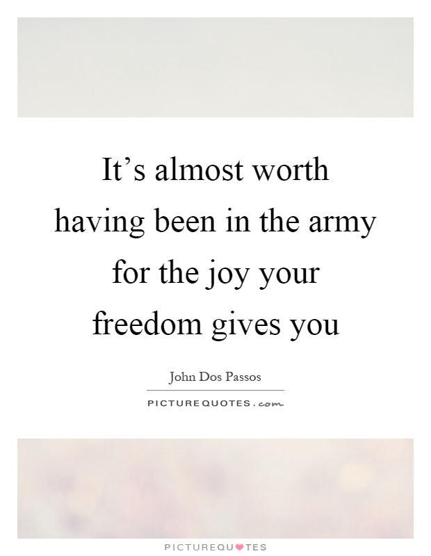 It's almost worth having been in the army for the joy your freedom gives you Picture Quote #1
