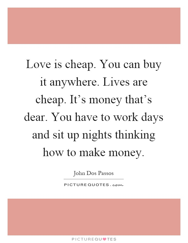 Love is cheap. You can buy it anywhere. Lives are cheap. It's money that's dear. You have to work days and sit up nights thinking how to make money Picture Quote #1