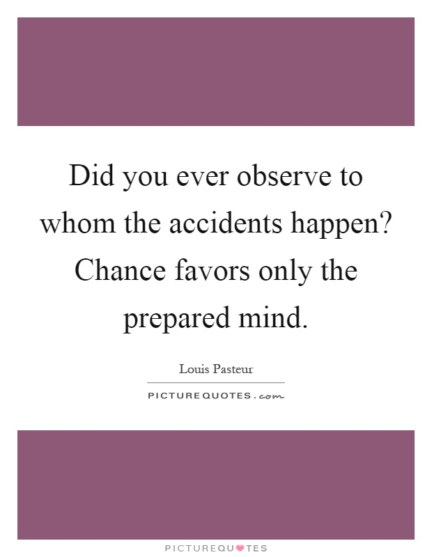 Did you ever observe to whom the accidents happen? Chance favors only the prepared mind Picture Quote #1