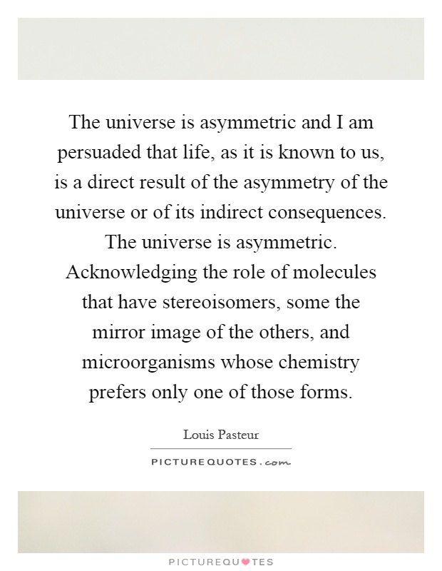The universe is asymmetric and I am persuaded that life, as it is known to us, is a direct result of the asymmetry of the universe or of its indirect consequences. The universe is asymmetric. Acknowledging the role of molecules that have stereoisomers, some the mirror image of the others, and microorganisms whose chemistry prefers only one of those forms Picture Quote #1