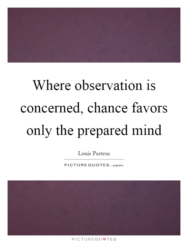 Where observation is concerned, chance favors only the prepared mind Picture Quote #1