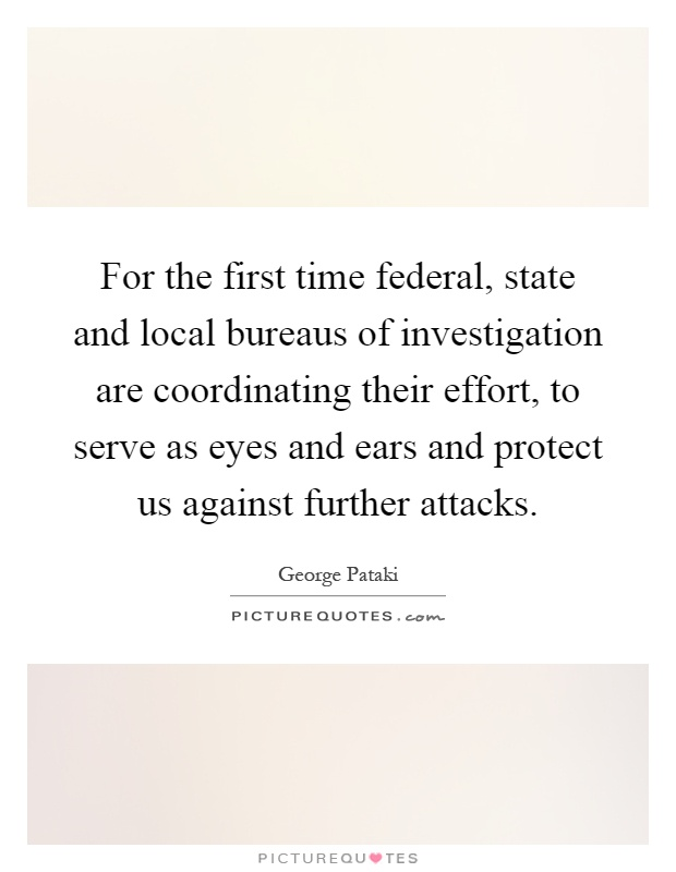 For the first time federal, state and local bureaus of investigation are coordinating their effort, to serve as eyes and ears and protect us against further attacks Picture Quote #1