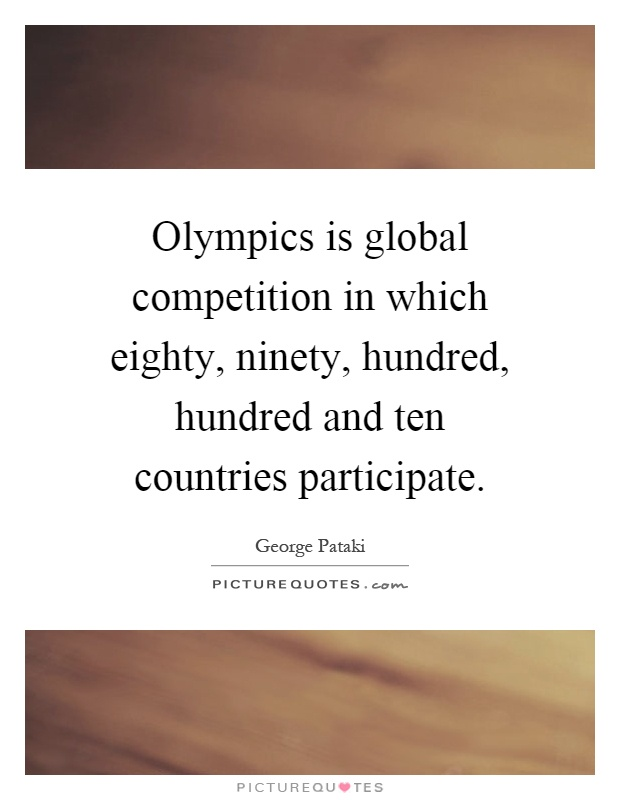 Olympics is global competition in which eighty, ninety, hundred, hundred and ten countries participate Picture Quote #1
