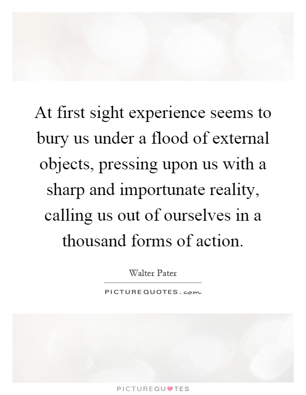 At first sight experience seems to bury us under a flood of external objects, pressing upon us with a sharp and importunate reality, calling us out of ourselves in a thousand forms of action Picture Quote #1
