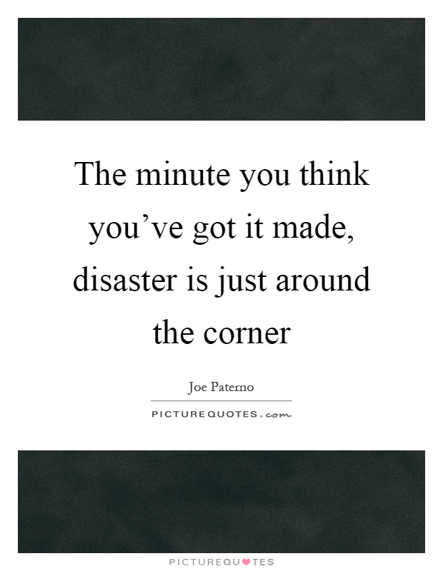The minute you think you've got it made, disaster is just around the corner Picture Quote #1