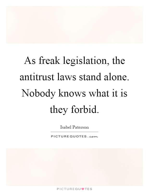 As freak legislation, the antitrust laws stand alone. Nobody knows what it is they forbid Picture Quote #1