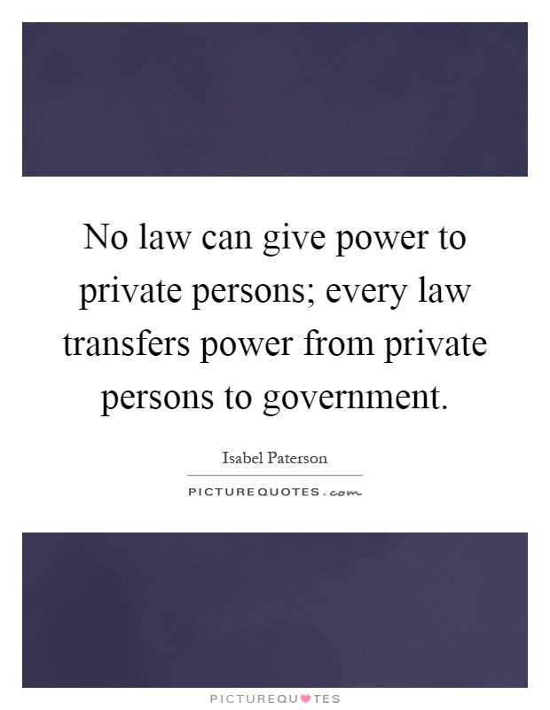 No law can give power to private persons; every law transfers power from private persons to government Picture Quote #1