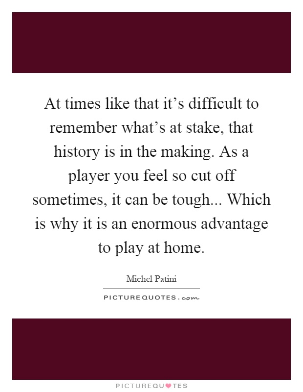 At times like that it's difficult to remember what's at stake, that history is in the making. As a player you feel so cut off sometimes, it can be tough... Which is why it is an enormous advantage to play at home Picture Quote #1