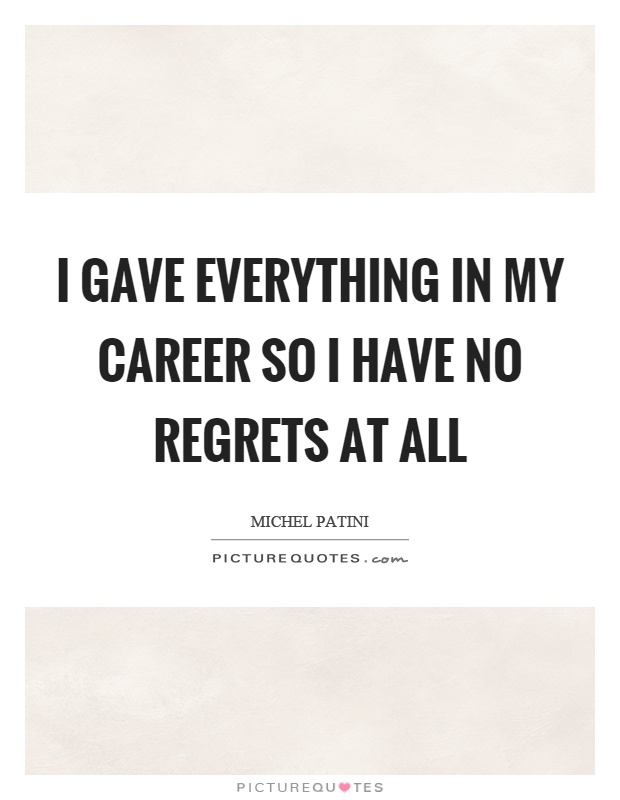 I gave everything in my career so I have no regrets at all Picture Quote #1