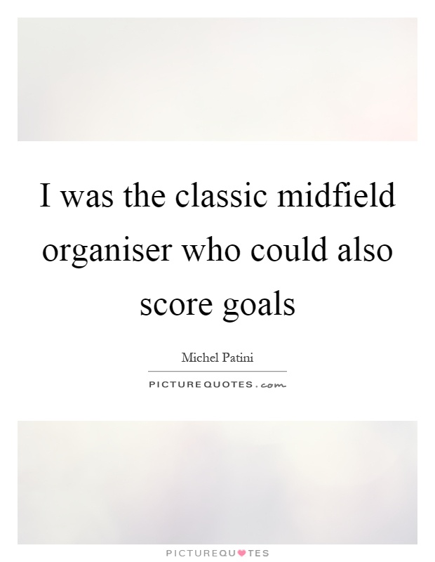 I was the classic midfield organiser who could also score goals Picture Quote #1