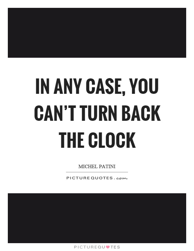 In any case, you can't turn back the clock Picture Quote #1