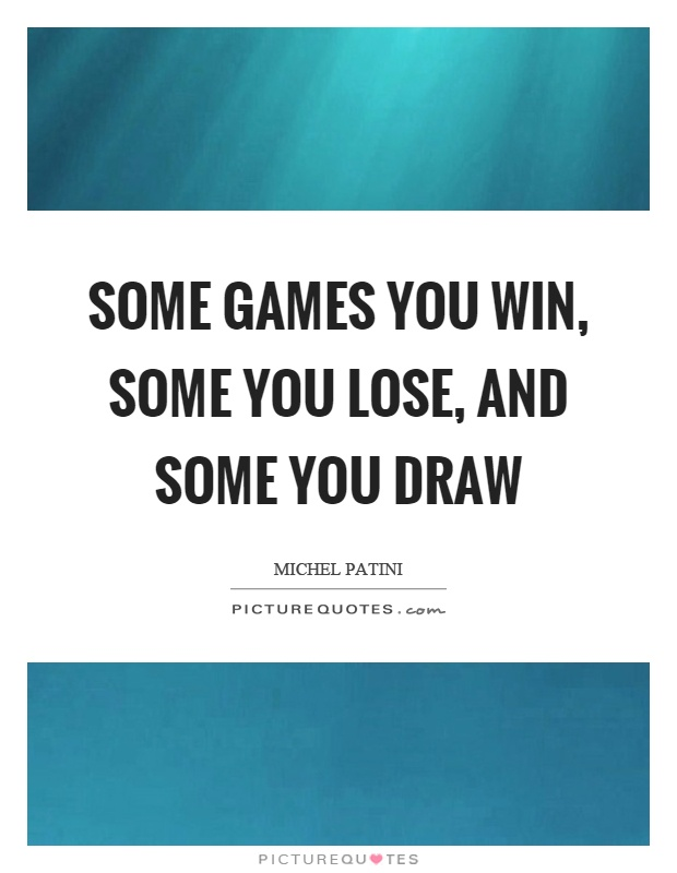 Some games you win, some you lose, and some you draw Picture Quote #1