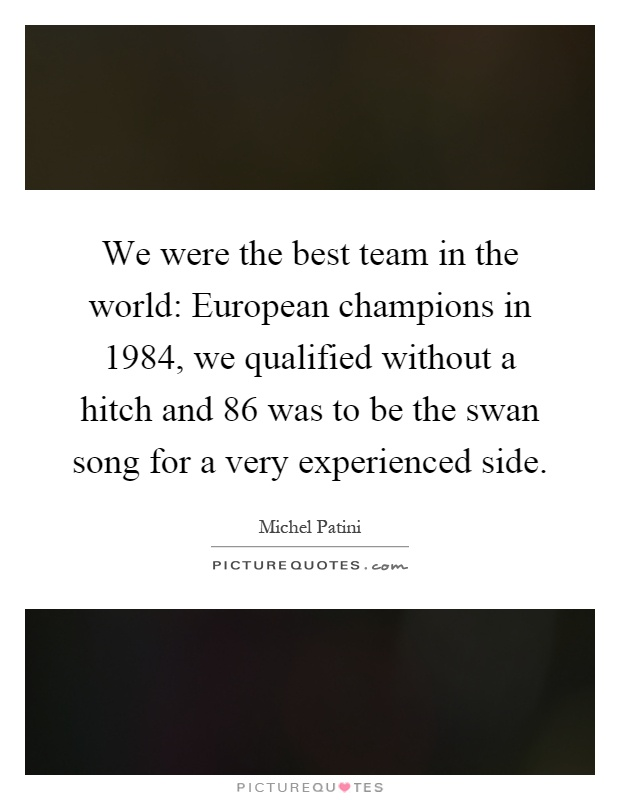We were the best team in the world: European champions in 1984, we qualified without a hitch and 86 was to be the swan song for a very experienced side Picture Quote #1