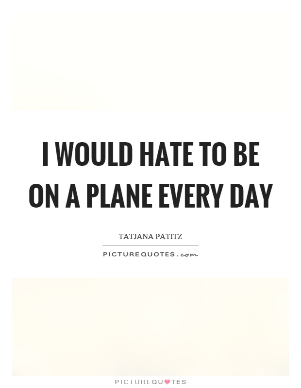 I would hate to be on a plane every day Picture Quote #1