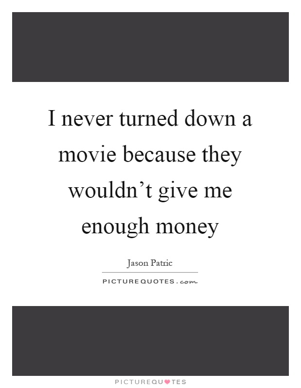 I never turned down a movie because they wouldn't give me enough money Picture Quote #1