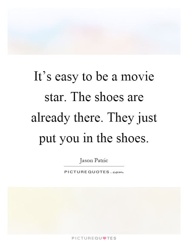 It's easy to be a movie star. The shoes are already there. They just put you in the shoes Picture Quote #1