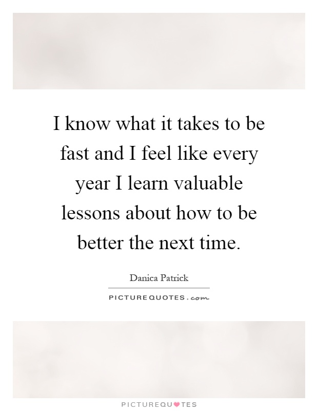I know what it takes to be fast and I feel like every year I learn valuable lessons about how to be better the next time Picture Quote #1