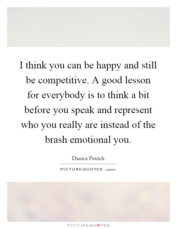 I think you can be happy and still be competitive. A good lesson for everybody is to think a bit before you speak and represent who you really are instead of the brash emotional you Picture Quote #1