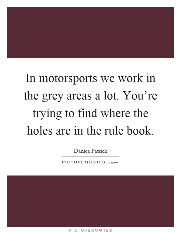 In motorsports we work in the grey areas a lot. You're trying to find where the holes are in the rule book Picture Quote #1