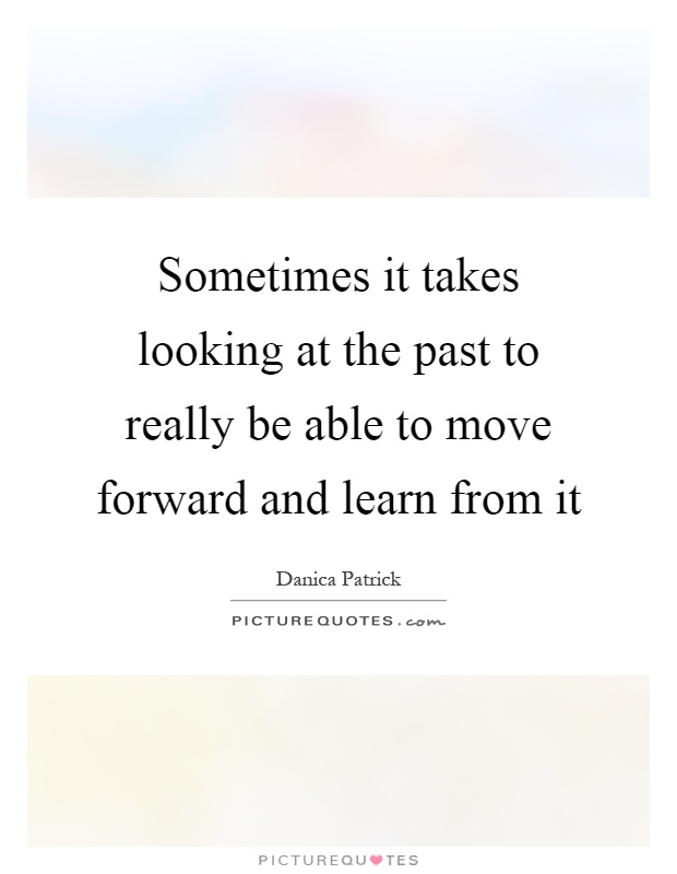 Sometimes it takes looking at the past to really be able to move forward and learn from it Picture Quote #1