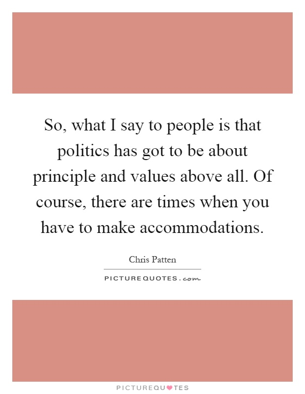 So, what I say to people is that politics has got to be about principle and values above all. Of course, there are times when you have to make accommodations Picture Quote #1