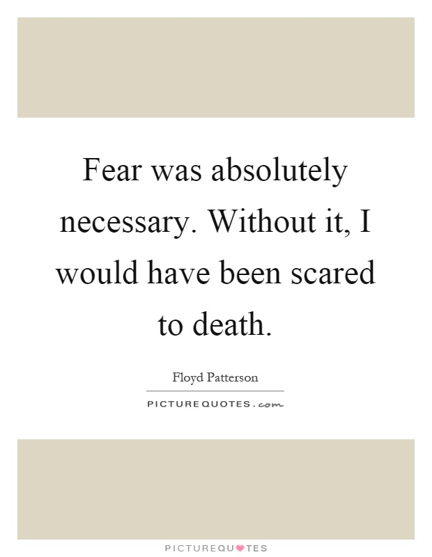 Fear was absolutely necessary. Without it, I would have been scared to death Picture Quote #1