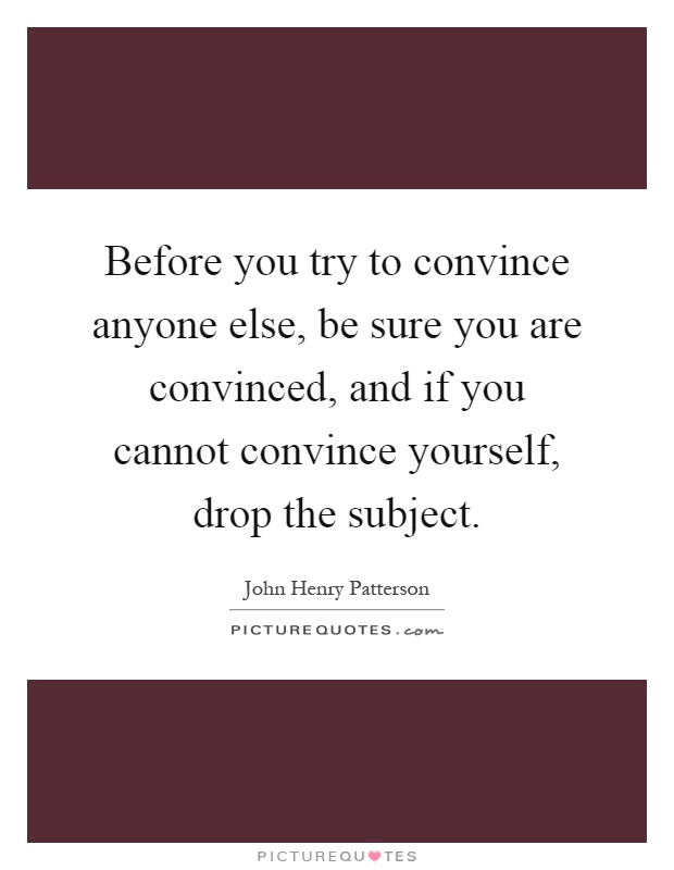 Before you try to convince anyone else, be sure you are convinced, and if you cannot convince yourself, drop the subject Picture Quote #1