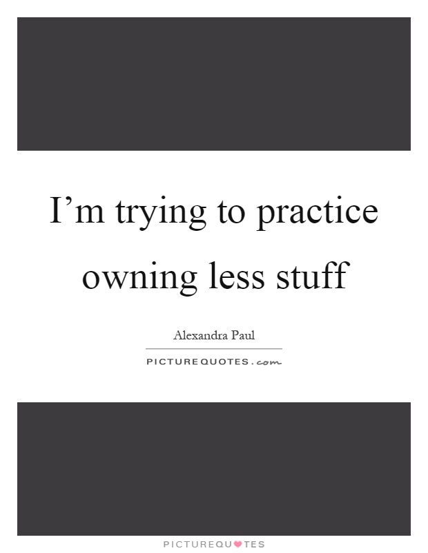 I'm trying to practice owning less stuff Picture Quote #1
