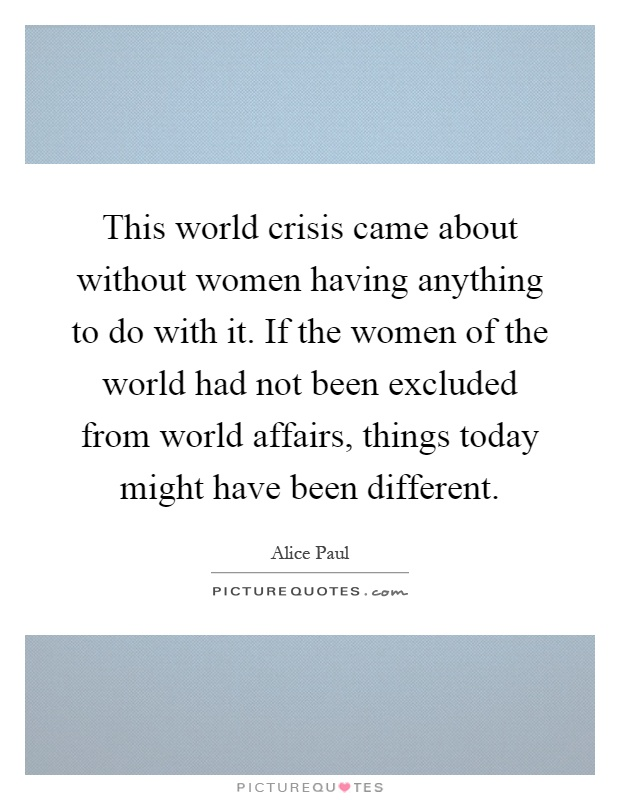 This world crisis came about without women having anything to do with it. If the women of the world had not been excluded from world affairs, things today might have been different Picture Quote #1