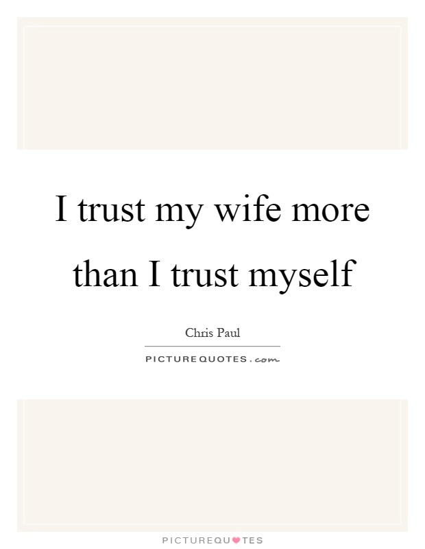 I trust my wife more than I trust myself Picture Quote #1