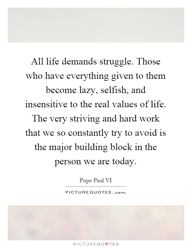 All life demands struggle. Those who have everything given to them become lazy, selfish, and insensitive to the real values of life. The very striving and hard work that we so constantly try to avoid is the major building block in the person we are today Picture Quote #1