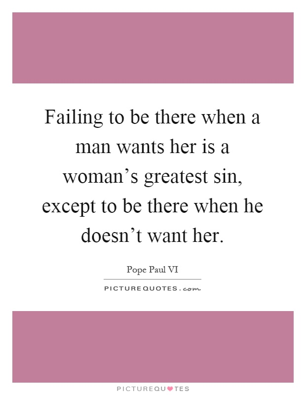 Failing to be there when a man wants her is a woman's greatest sin, except to be there when he doesn't want her Picture Quote #1