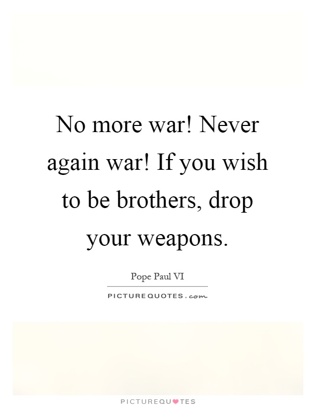 No more war! Never again war! If you wish to be brothers, drop your weapons Picture Quote #1